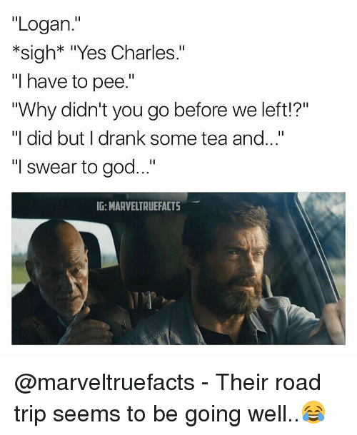 """Memes, 🤖, and Tea: """"Logan.""""  *sigh* """"Yes Charles.""""  """"I have to pee.""""  """"Why didn't you go before we left!?""""  """"I did but I drank some tea and  """"I swear to god...""""  IG: MARVELTRUEFACTS @marveltruefacts - Their road trip seems to be going well..😂"""