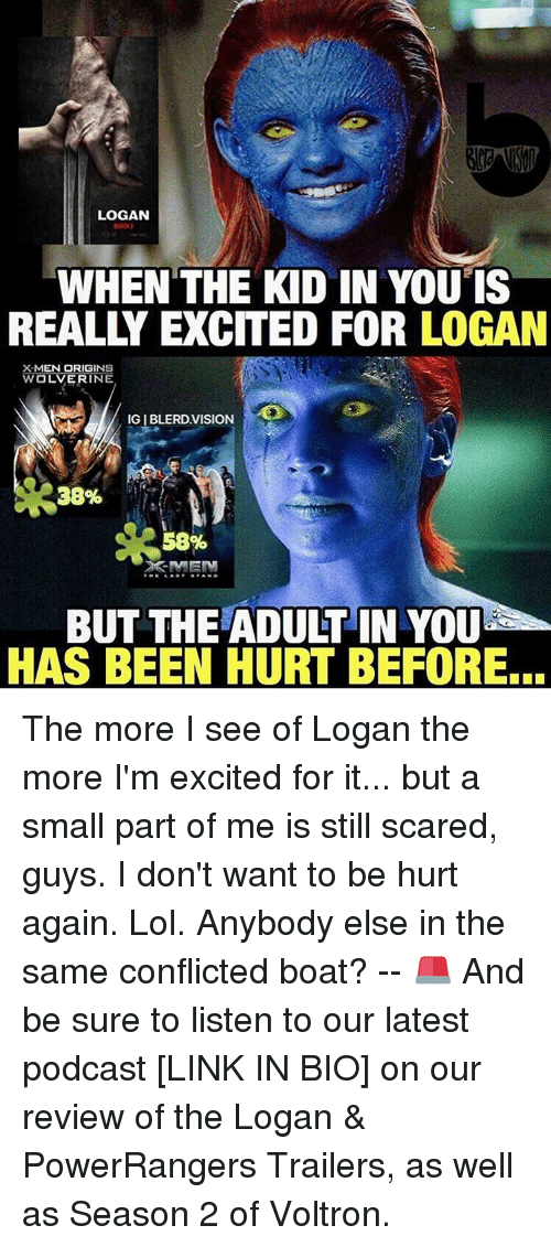 Memes, Wolverine, and Vision: LOGAN  WHEN THE KID IN YOU IS  REALLY EXCITED FOR LOGAN  MEN ORIGINS  WOLVERINE  IGIBLERD.VISION  38%  58%  MEN  BUT THE ADULTIN YOU  HAS BEEN HURT BEFORE... The more I see of Logan the more I'm excited for it... but a small part of me is still scared, guys. I don't want to be hurt again. Lol. Anybody else in the same conflicted boat? -- 🚨 And be sure to listen to our latest podcast [LINK IN BIO] on our review of the Logan & PowerRangers Trailers, as well as Season 2 of Voltron.