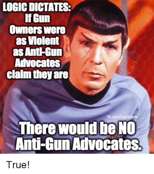 Logic, Memes, and True: LOGIC DICTATES:  If Gun  Owners were  as Violent  as Anti-Gun  Advocates  claim they are  fb.com/Capitalsits  There would be NO  Anti-Gun Advocates True!