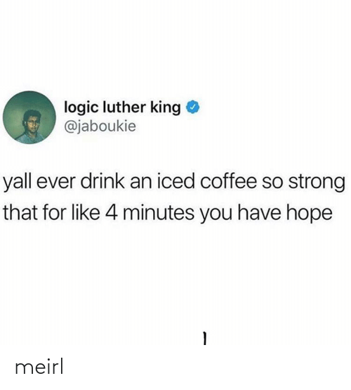 Logic, Coffee, and Strong: logic luther king  @jaboukie  yall ever drink an iced coffee so strong  that for like 4 minutes you have hope meirl