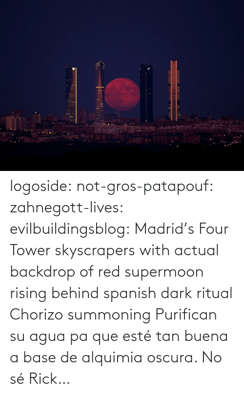 Spanish, Tumblr, and Blog: logoside: not-gros-patapouf:  zahnegott-lives:  evilbuildingsblog:  Madrid's Four Tower skyscrapers with actual backdrop of red supermoon rising behind   spanish dark ritual  Chorizo summoning    Purifican su agua pa que esté tan buena a base de alquimia oscura.   No sé Rick…