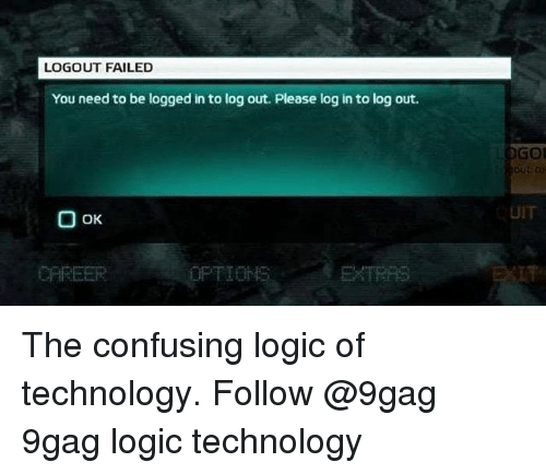 9gag, Logic, and Memes: LOGOUT FAILED  You need to be logged in to log out. Please log in to log out.  GOL  out ou  UIT  CAREER The confusing logic of technology. Follow @9gag 9gag logic technology