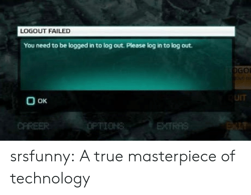 True, Tumblr, and Blog: LOGOUT FAILED  You need to be logged in to log out. Please log in to log out.  GOL  UIT  Ο οκ  IT srsfunny:  A true masterpiece of technology