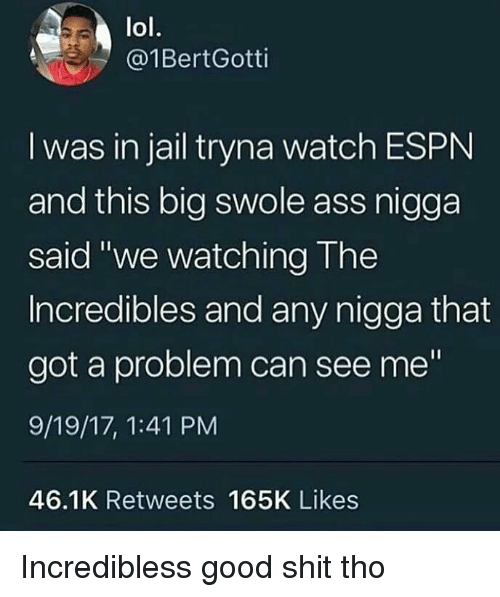 "Ass, Espn, and Jail: lol.  @1BertGotti  I was in jail tryna watch ESPN  and this big swole ass nigga  said ""we watching The  Incredibles and any nigga that  got a problem can see me""  9/19/17, 1:41 PM  46.1K Retweets 165K Likes Incredibless good shit tho"