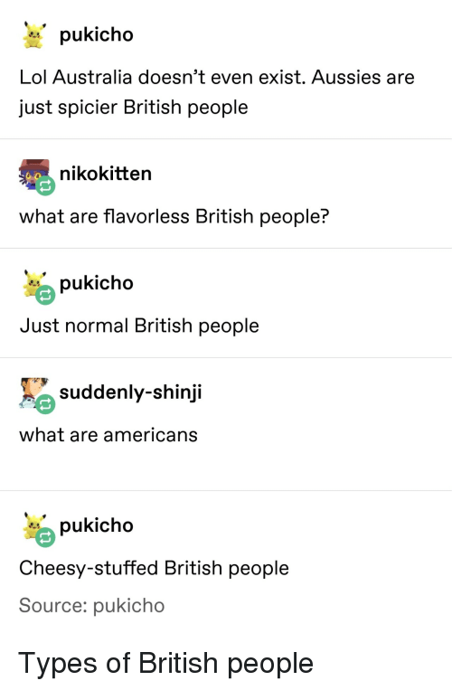 Lol, Australia, and British: Lol Australia doesn't even exist. Aussies are  just spicier British people  nikokitten  what are flavorless British people?  pukicho  Just normal British people  suddenly-shinji  what are americans  pukicho  Cheesy-stuffed British people  Source: pukicho Types of British people