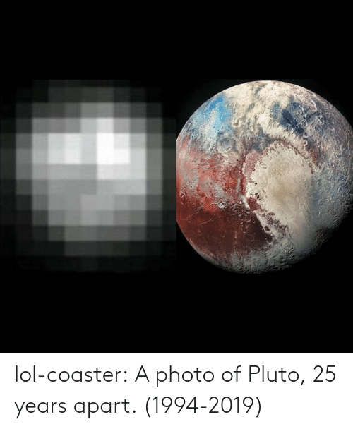 Lol, Tumblr, and Blog: lol-coaster:  A photo of Pluto, 25 years apart. (1994-2019)