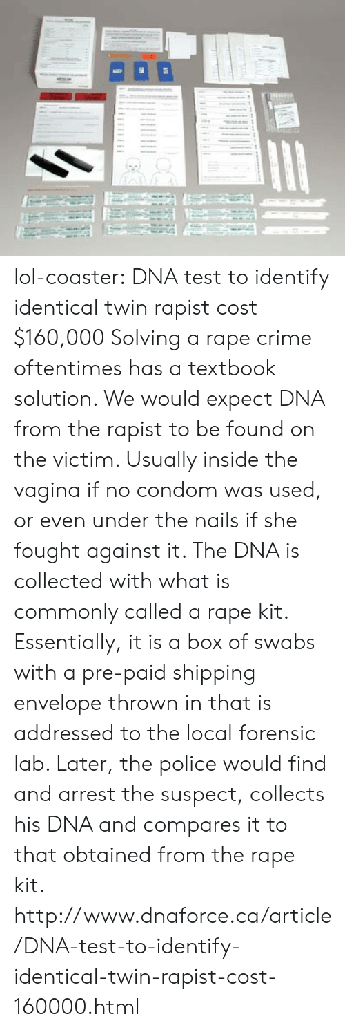 Condom, Crime, and Lol: lol-coaster:    DNA test to identify identical twin rapist cost $160,000 Solving a rape crime oftentimes has a textbook solution. We would expect DNA from the rapist to be found on the victim. Usually inside the vagina if no condom was used, or even under the nails if she fought against it. The DNA is collected with what is commonly called a rape kit. Essentially, it is a box of swabs with a pre-paid shipping envelope thrown in that is addressed to the local forensic lab. Later, the police would find and arrest the suspect, collects his DNA and compares it to that obtained from the rape kit. http://www.dnaforce.ca/article/DNA-test-to-identify-identical-twin-rapist-cost-160000.html