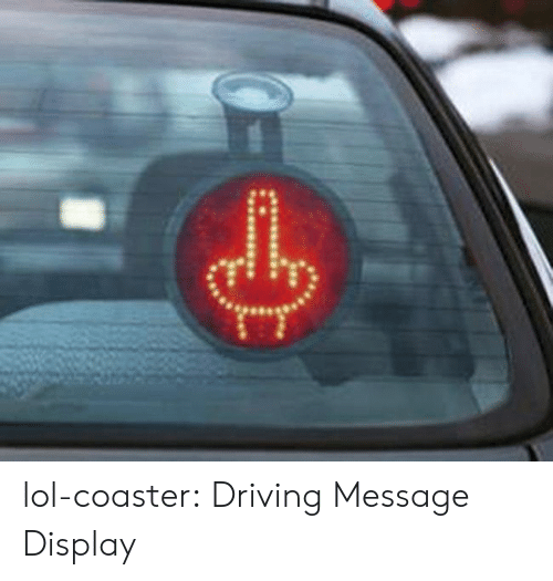 Driving, Lol, and Tumblr: lol-coaster:  Driving Message Display