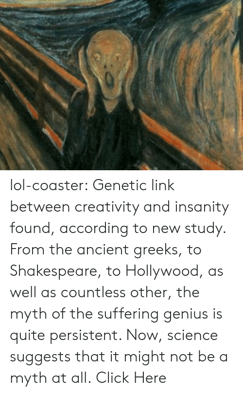 Click, Lol, and Shakespeare: lol-coaster:    Genetic link between creativity and insanity found, according to new study. From the ancient greeks, to Shakespeare, to Hollywood, as well as countless other, the myth of the suffering genius is quite persistent. Now, science suggests that it might not be a myth at all. Click Here