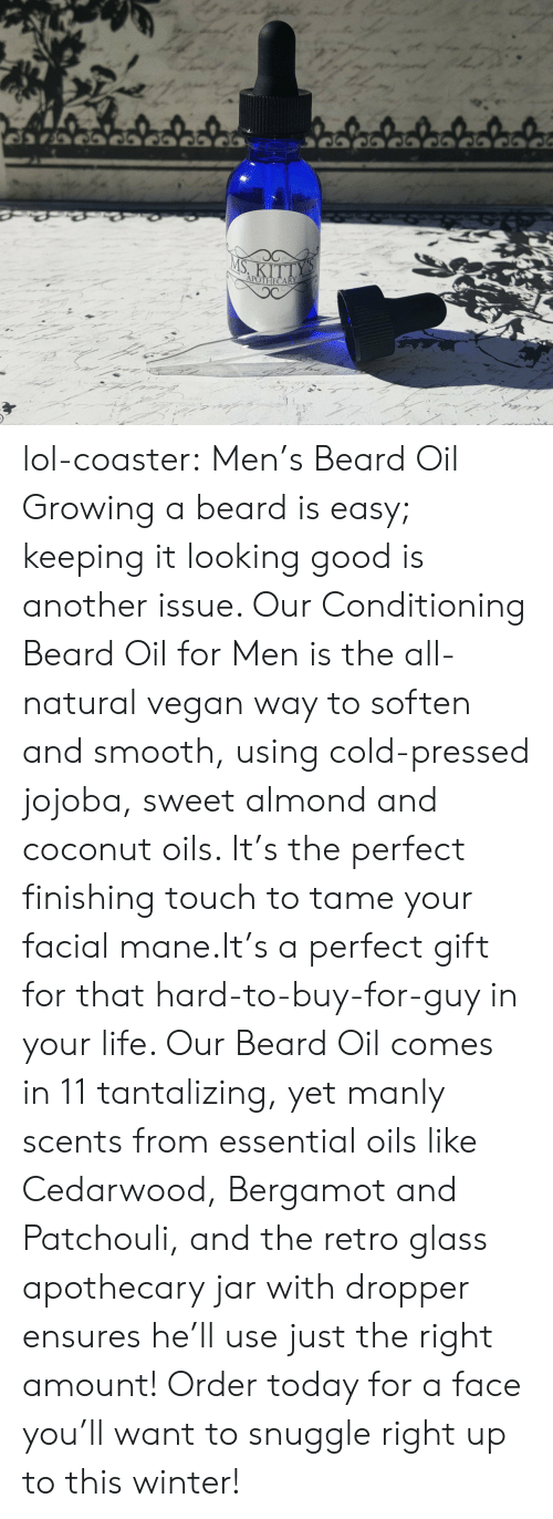 Beard, Life, and Lol: lol-coaster:    Men's Beard Oil    Growing a beard is easy; keeping it looking good is another issue. Our Conditioning Beard Oil for Men is the all-natural vegan way to soften and smooth, using cold-pressed jojoba, sweet almond and coconut oils. It's the perfect finishing touch to tame your facial mane.It's a perfect gift for that hard-to-buy-for-guy in your life. Our Beard Oil comes in 11 tantalizing, yet manly scents from essential oils like Cedarwood, Bergamot and Patchouli, and the retro glass apothecary jar with dropper ensures he'll use just the right amount! Order today for a face you'll want to snuggle right up to this winter!