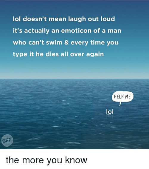 Relatable, Emoticon, and Emoticons: lol doesn't mean laugh out loud  it's actually an emoticon of a man  who can't swim & every time you  type it he dies all over again  HELP ME  lol  BFF the more you know