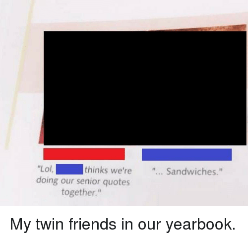 """Friends, Lol, and Senior Quotes: Lol  doing our senior quotes  thinks we're... Sandwiches.""""  together."""" My twin friends in our yearbook."""