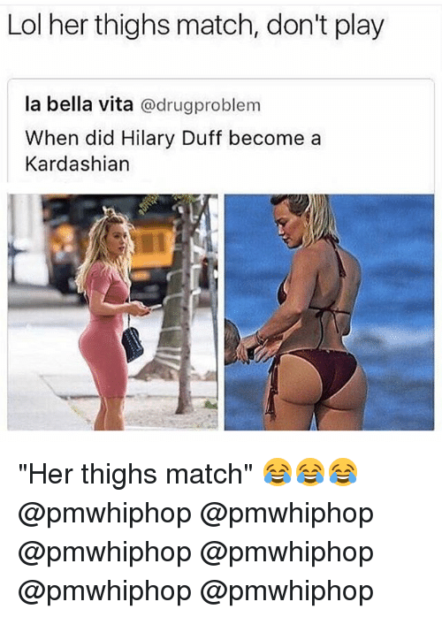 "Lol, Memes, and Duff: Lol her thighs match, don't play  la bella vita  @drug problem  When did Hilary Duff become a  Kardashian ""Her thighs match"" 😂😂😂 @pmwhiphop @pmwhiphop @pmwhiphop @pmwhiphop @pmwhiphop @pmwhiphop"
