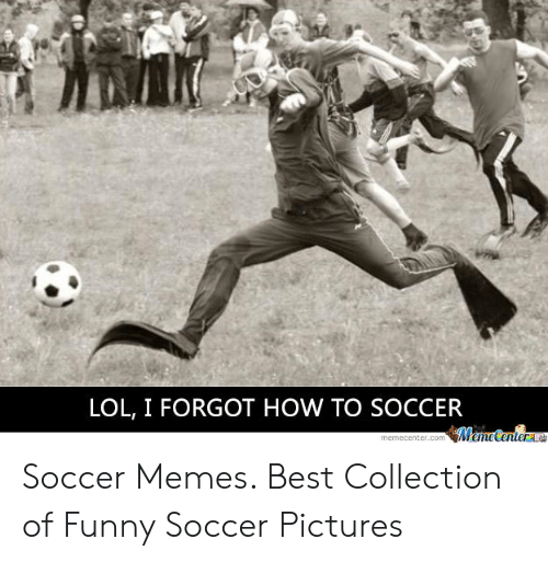 Funny, Lol, and Memes: LOL, I FORGOT HOW TO SOCCER Soccer Memes. Best Collection of Funny Soccer Pictures