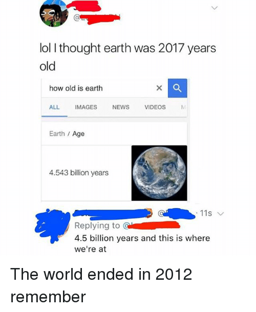 Lol, Memes, and News: lol I thought earth was 2017 years  old  how old is earth  ALL  IMAGES  NEWS  VIDEOS  Earth /Age  4.543 billion years  Replying to CI  4.5 billion years and this is where  we're at The world ended in 2012 remember