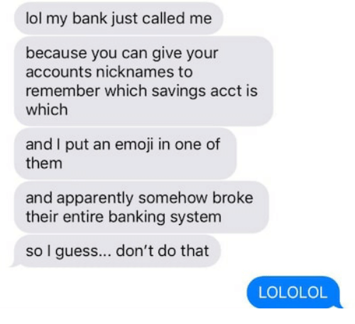 Apparently, Emoji, and Lol: lol my bank just called me  because you can give your  accounts nicknames to  remember which savings acct is  which  and I put an emoji in one of  them  and apparently somehow broke  their entire banking system  so I guess.. don't do that  LOLOLO