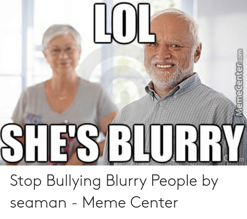 LoL SHE'S BLURRY Stop Bullying Blurry People by Seaman - Meme Center