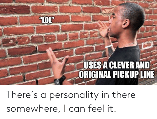 """Lol, Can, and Personality: """"LOL""""  USES A CLEVER AND  ORIGINAL PICKUP LINE There's a personality in there somewhere, I can feel it."""
