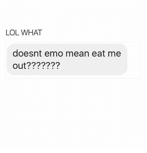 Emo, Lol, and Mean: LOL WHAT  doesnt emo mean eat me  out???????