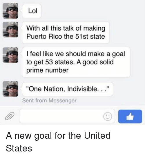 "Funny, Lol, and Goal: Lol  With all this talk of making  Puerto Rico the 51st state  I feel like we should make a goal  to get 53 states. A good solid  prime number  ""One Nation, Indivisible. ..""  Sent from Messenger A new goal for the United States"