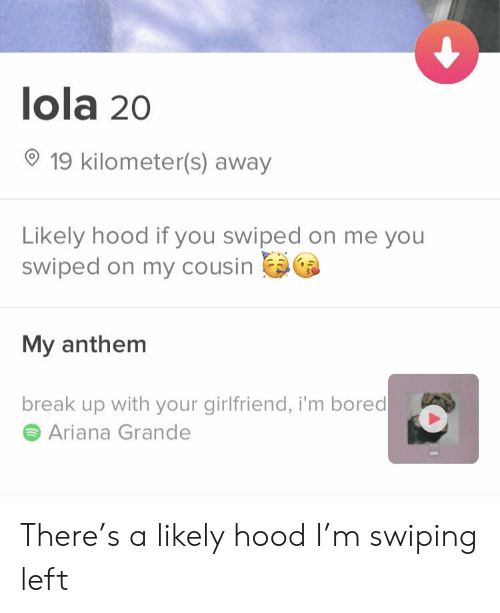 Ariana Grande, Bored, and Break: lola 20  19 kilometer(s) away  Likely hood if you swiped on me you  swiped on my cousin  My anthem  break up with your girlfriend, i'm bored  Ariana Grande There's a likely hood I'm swiping left