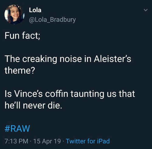 Ipad, Twitter, and World Wrestling Entertainment: Lola  @Lola_Bradbury  Fun fact;  The creaking noise in Aleister's  theme?  Is Vince's coffin taunting us that  heli never die  #RAW  7:13 PM -15 Apr 19 Twitter for iPad