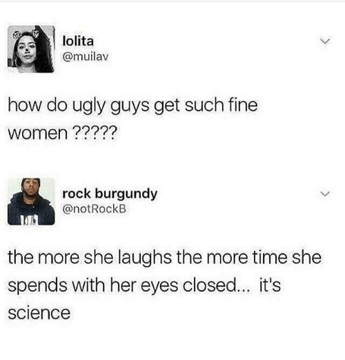 Memes, Ugly, and Lolita: lolita  @muilav  how do ugly guys get such fine  women ?????  rock burgundy  @notRockB  the more she laughs the more time she  spends with her eyes closed... it's  science