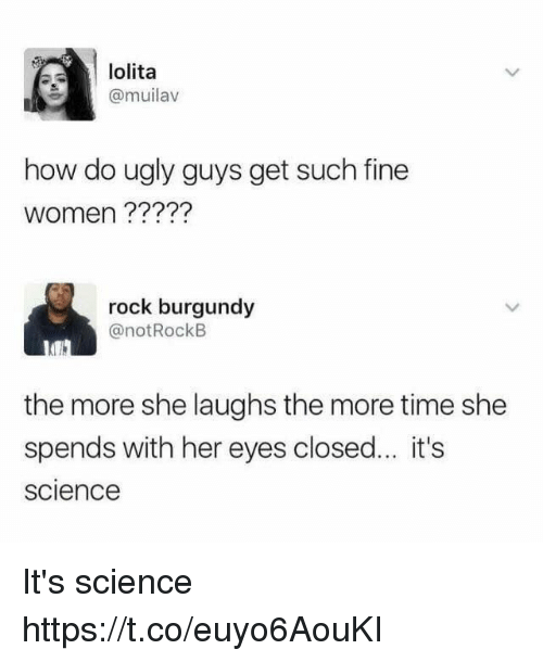 Funny, Ugly, and Lolita: lolita  @muilav  how do ugly guys get such fine  women ?????  rock burgundy  @notRockB  the more she laughs the more time she  spends with her eyes closed.. it's  science It's science https://t.co/euyo6AouKI