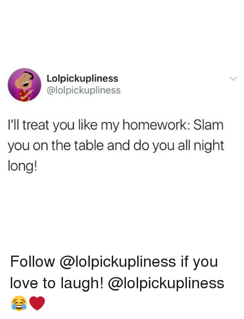 Funny, Love, and Homework: Lolpickupliness  @lolpickupliness  I'll treat you like my homework: Slam  you on the table and do you all night  long! Follow @lolpickupliness if you love to laugh! @lolpickupliness 😂❤️