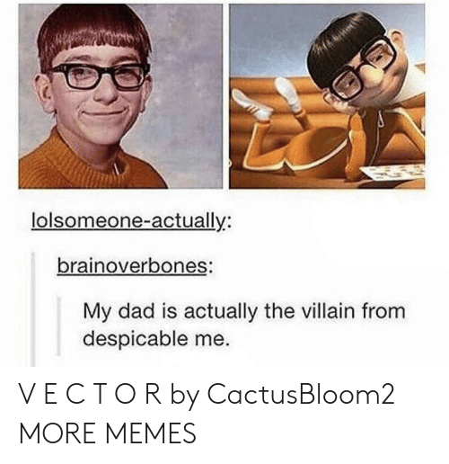 Dad, Dank, and Memes: lolsomeone-actually:  brainoverbones:  My dad is actually the villain from  despicable me. V E C T O R by CactusBloom2 MORE MEMES