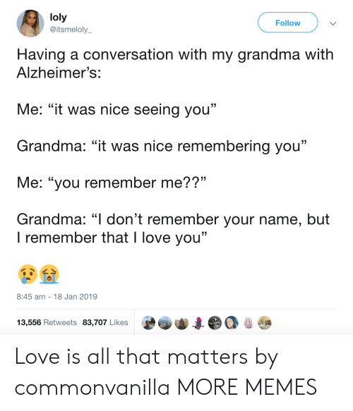 "Dank, Grandma, and Love: loly  @itsmeloly  Follow  Having a conversation with my grandma with  Alzheimer's:  Me: ""it was nice seeing you""  Grandma: ""it was nice remembering you""  Me: ""you remember me??""  Grandma: ""l don't remember your name, but  . CL  I remember that I love you""  8:45 am 18 Jan 2019  13,556 Retweets 83,707 Likes Love is all that matters by commonvanilla MORE MEMES"