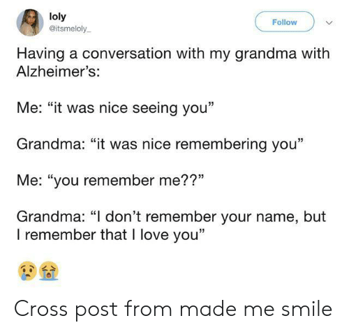 """Grandma, Love, and I Love You: loly  @itsmeloly  Follow  Having a conversation with my grandma with  Alzheimer's:  Me: """"it was nice seeing you""""  Grandma: """"it was nice remembering you""""  Me: """"you remember me??""""  Grandma: """"I don't remember your name, but  I remember that I love you"""" Cross post from made me smile"""