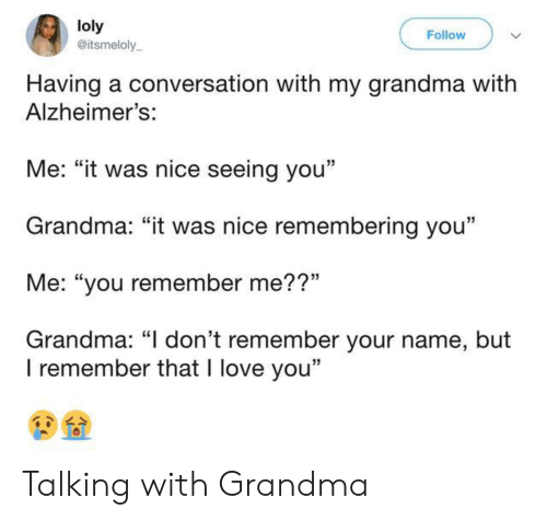 """Grandma, Love, and I Love You: loly  @itsmeloly  Follow  Having a conversation with my grandma with  Alzheimer's:  Me: """"it was nice seeing you""""  Grandma: """"it was nice remembering you""""  Me: """"you remember me??""""  Grandma: """"I don't remember your name, but  I remember that I love you"""" Talking with Grandma"""