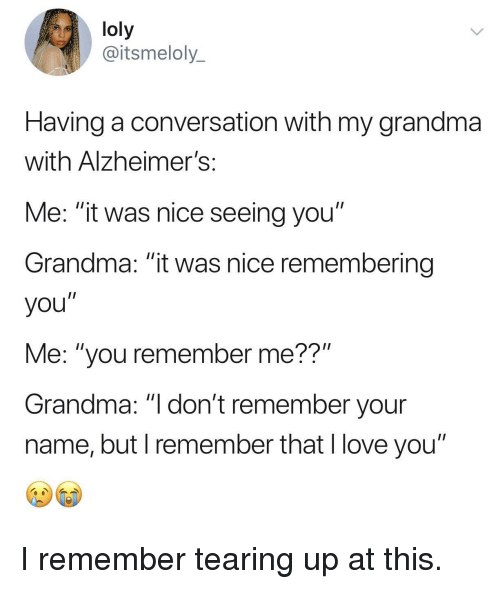 """Grandma, Love, and Tearing Up: loly  @itsmeloly_  Having a conversation with my grandma  with Alzheimer!s  Me: """"it was nice seeing you""""  Grandma: """"it was nice remembering  you""""  Me: """"you remember me??""""  Grandma: """"I don't remember your  name, but I remember that l love you"""" I remember tearing up at this."""