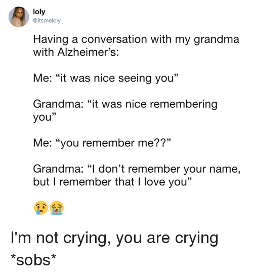 """Crying, Dank, and Grandma: loly  @itsmeloly_  Having a conversation with my grandma  with Alzheimer's:  Me: """"it was nice seeing you""""  Grandma: """"it was nice remembering  you""""  Me: """"you remember me??""""  Grandma: """"l don't remember your name,  but I remember that I love you"""" I'm not crying, you are crying *sobs*"""