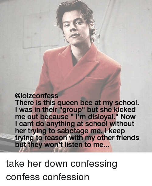 """Friends, Memes, and School: @lolz confess  There is this queen bee at my school.  was in their """"group"""" but she kicked  me out because """"I'm disloyal."""" Now  I cant do anything at school without  her trying to sabotage me. keep  trying to reason with my other friends  but they won't listen to me... take her down confessing confess confession"""