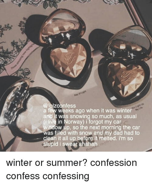 Dad, Memes, and Winter: @lolzconfess  a few weeks ago when it was winter  and it was snowing so much, as usual  (i live in Norway) i forgot my car  window up, so the next morning the car  was filled with snow and my dad had to  clean it all up before it melted. i'm so  stupid i swear ahahah  My Lde  P1 winter or summer? confession confess confessing
