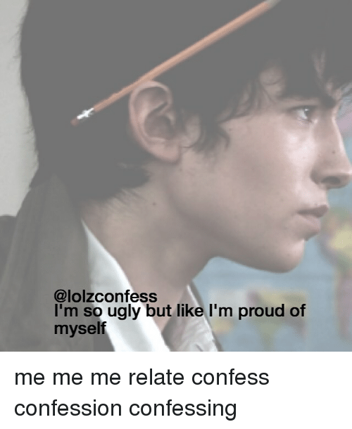 Memes, Ugly, and Proud: @lolzconfess  I'm so ugly but like I'm proud of  myself me me me relate confess confession confessing