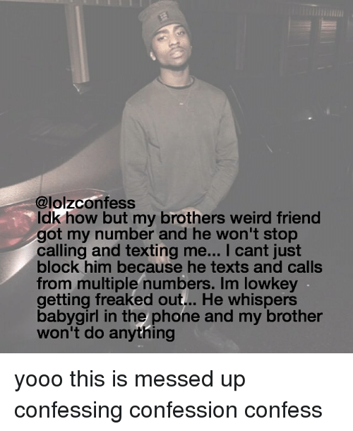 Low Key, Memes, and Phone: @lolzconfess  ldk how but my brothers weird friend  got my number and he won't stop  calling and texting me... I cant just  block him because he texts and calls  from multiple numbers. Im low key  getting freaked out... He whispers  baby girl in the phone and my brother  won't do anything yooo this is messed up confessing confession confess