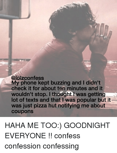 Memes, Phone, and Pizza: @lolzconfess  My phone kept buzzing and I didn't  check it for about ten minutes and it  wouldn't stop. I thought was getting  lot of texts and that I was popular but it  was just pizza hut notifying me about  Coupons HAHA ME TOO:) GOODNIGHT EVERYONE !! confess confession confessing