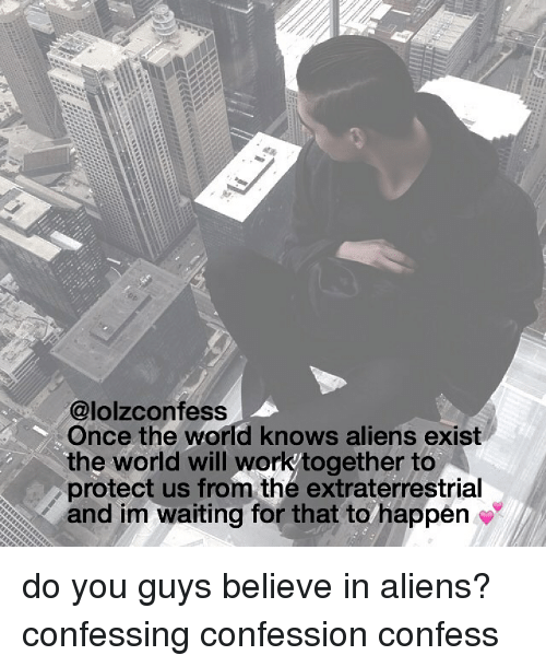 Memes, Aliens, and World: @lolzconfess  Once the world knows aliens exist  the world will workytogether to  protect us from the extraterrestrial  and im waiting for that to happen do you guys believe in aliens? confessing confession confess