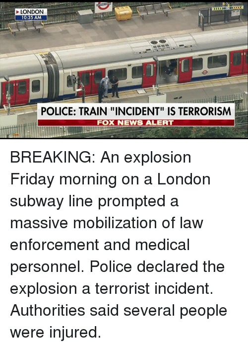 "Friday, Memes, and News: LONDON  10:35 AM  POLICE: TRAIN ""INCIDENT"" IS TERRORISM  FOX NEWS ALERT BREAKING: An explosion Friday morning on a London subway line prompted a massive mobilization of law enforcement and medical personnel. Police declared the explosion a terrorist incident. Authorities said several people were injured."
