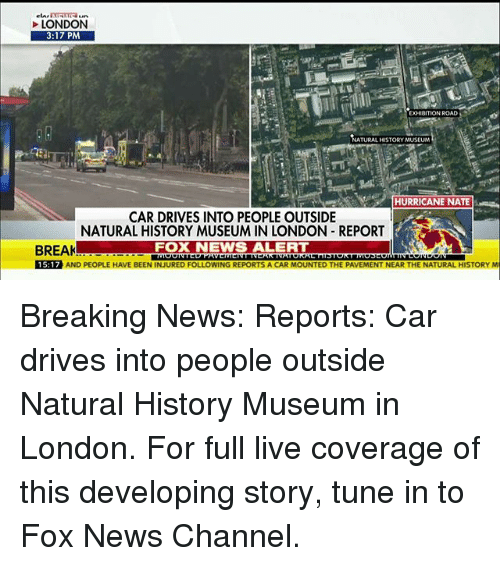 Memes, News, and Break: LONDON  3:17 PM  EXHIBITION ROAD  ATURAL HISTORY MUSEUM  HURRICANE NATE  CAR DRIVES INTO PEOPLE OUTSIDE  NATURAL HISTORY MUSEUM IN LONDON REPORT  FOX NEWS ALERT  BREAK  15:17 AND PEOPLE HAVE BEEN INJURED FOLLOWING REPORTS A CAR MOUNTED THE PAVEMENT NEAR THE NATURAL HISTORY M Breaking News: Reports: Car drives into people outside Natural History Museum in London. For full live coverage of this developing story, tune in to Fox News Channel.