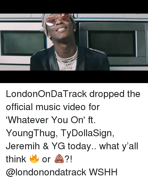 Memes, Music, and Wshh: LondonOnDaTrack dropped the official music video for 'Whatever You On' ft. YoungThug, TyDollaSign, Jeremih & YG today.. what y'all think 🔥 or 💩?! @londonondatrack WSHH
