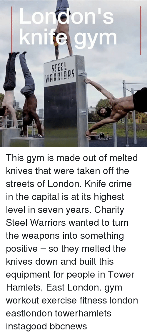 Crime, Gym, and Memes: London's  knife gynm  STEE!  AAIAS This gym is made out of melted knives that were taken off the streets of London. Knife crime in the capital is at its highest level in seven years. Charity Steel Warriors wanted to turn the weapons into something positive – so they melted the knives down and built this equipment for people in Tower Hamlets, East London. gym workout exercise fitness london eastlondon towerhamlets instagood bbcnews