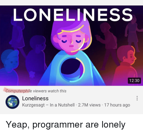 Watch, Loneliness, and This: LONELINESS  12:30  Computerphile viewers watch this  Loneliness  Kurzgesagt - In a Nutshell 2.7M views 17 hours ago Yeap, programmer are lonely