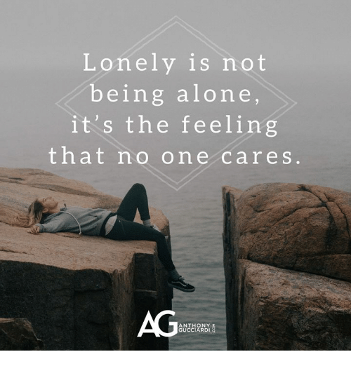 Being Alone, Memes, and 🤖: Lonely is not  being alone  it's the feeling  that no one cares  AG  ANTHONY  GUCCIARDI