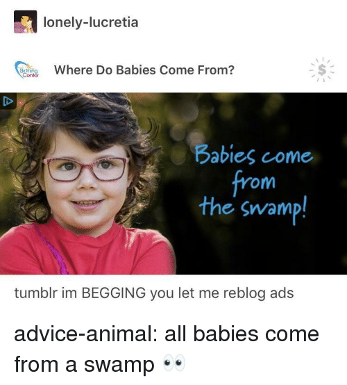 Advice, Tumblr, and Animal: lonely-lucretia  Where Do Babies Come From?  Babies come  from  the swamp!  tumblr im BEGGING you let me reblog ads advice-animal:  all babies come from a swamp 👀