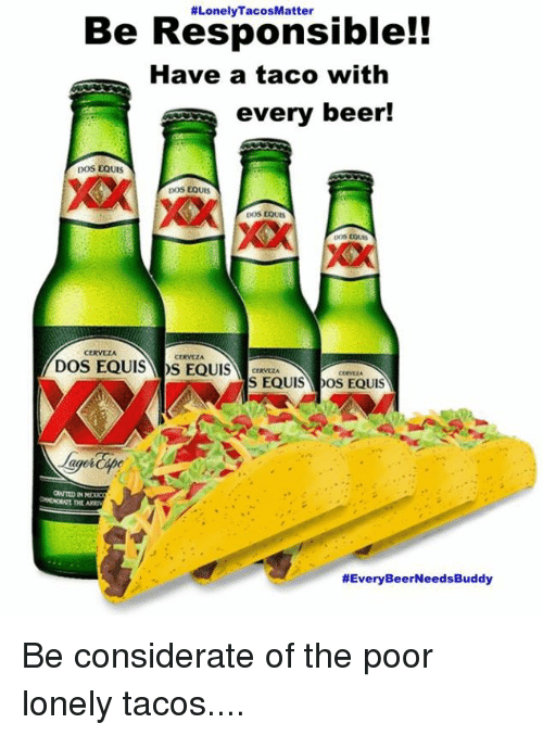 lonely tacosmatter be responsible have a taco with every beer 18993364 i dont always drink beer but when i doi prefer dos equis memes com,Doseki Beer Meme