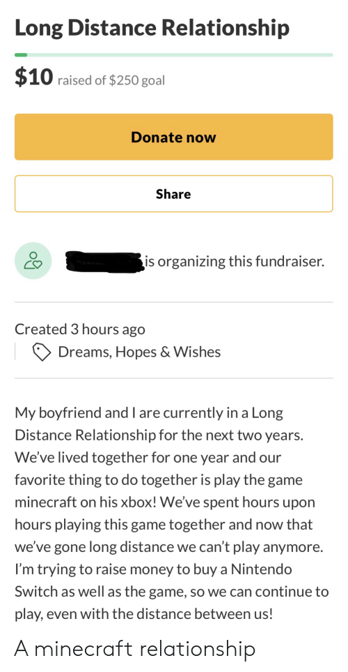 Minecraft, Money, and Nintendo: Long Distance Relationship  $10 raised of $250 goal  Donate now  Share  is organizing this fundraiser.  Created 3 hours ago  Dreams, Hopes & Wishes  My boyfriend and I are currently in a Long  Distance Relationship for the next two years.  We've lived together for one year and our  favorite thing to do together is play the game  minecraft on his xbox! We've spent hours upon  hours playing this game together and now that  we've gone long distance we can't play anymore.  I'm trying to raise money to buy a Nintendo  Switch as well as the game, so we can continue to  play, even with the distance between us! A minecraft relationship